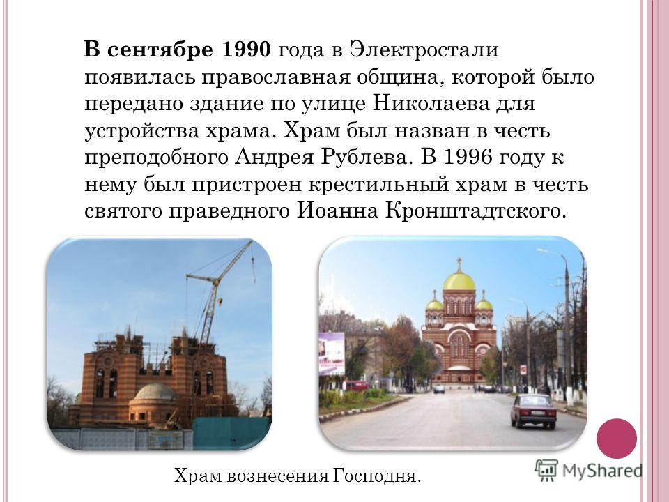 В сентябре 1990 года в Электростали появилась православная община, которой было передано здание по улице Николаева для устройства храма. Храм был назван в честь преподобного Андрея Рублева. В 1996 году к нему был пристроен крестильный храм в честь св
