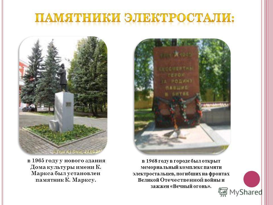 в 1965 году у нового здания Дома культуры имени К. Маркса был установлен памятник К. Марксу. в 1968 году в городе был открыт мемориальный комплекс памяти электростальцев, погибших на фронтах Великой Отечественной войны и зажжен « Вечный огонь ».