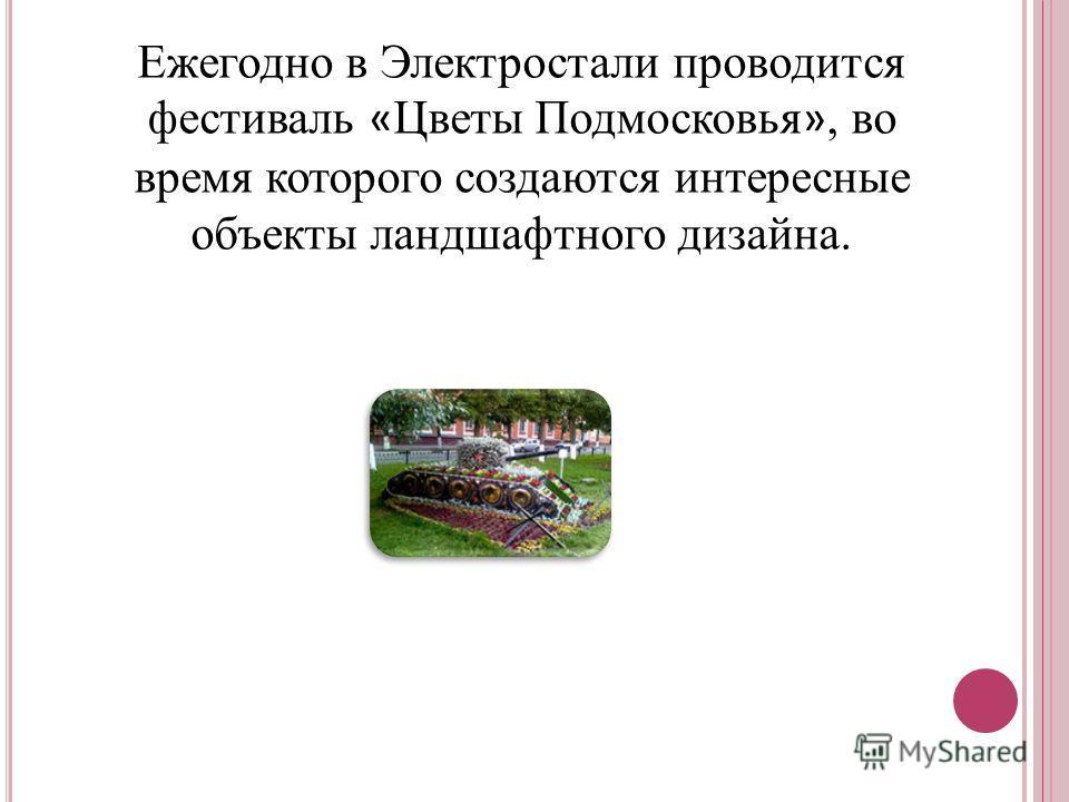 Ежегодно в Электростали проводится фестиваль « Цветы Подмосковья », во время которого создаются интересные объекты ландшафтного дизайна.