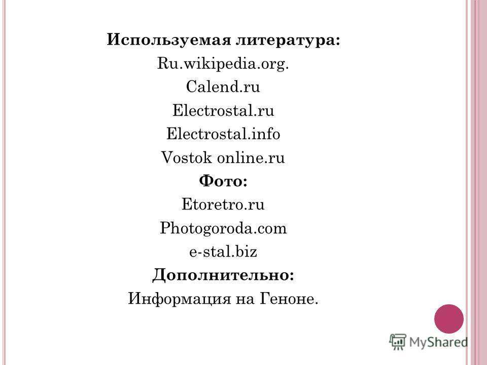 Используемая литература: Ru.wikipedia.org. Calend.ru Electrostal.ru Electrostal.info Vostok online.ru Фото: Etoretro.ru Photogoroda.com e-stal.biz Дополнительно: Информация на Геноне.
