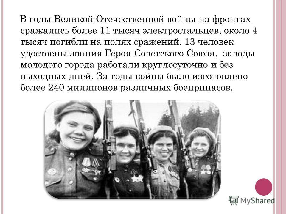 В годы Великой Отечественной войны на фронтах сражались более 11 тысяч электростальцев, около 4 тысяч погибли на полях сражений. 13 человек удостоены звания Героя Советского Союза, заводы молодого города работали круглосуточно и без выходных дней. За