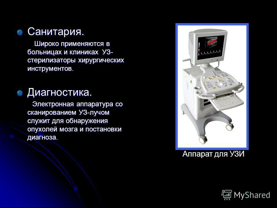 Санитария. Широко применяются в больницах и клиниках УЗ- стерилизаторы хирургических инструментов. Широко применяются в больницах и клиниках УЗ- стерилизаторы хирургических инструментов.Диагностика. Электронная аппаратура со сканированием УЗ-лучом сл