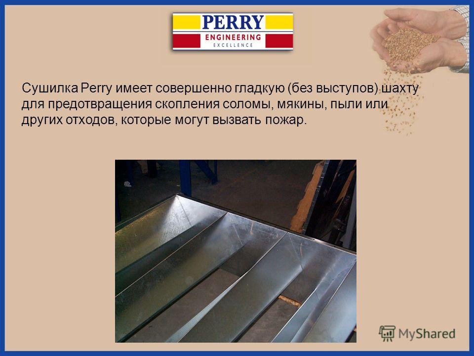 Сушилка Perry имеет совершенно гладкую (без выступов) шахту для предотвращения скопления соломы, мякины, пыли или других отходов, которые могут вызвать пожар.