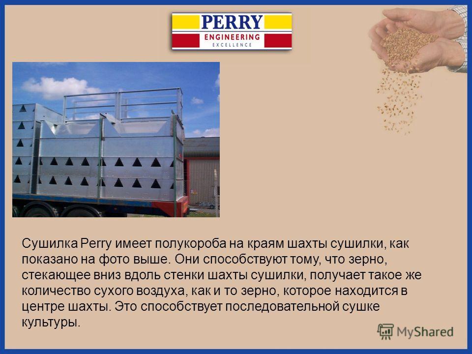 Сушилка Perry имеет полу короба на краям шахты сушилки, как показано на фото выше. Они способствуют тому, что зерно, стекающее вниз вдоль стенки шахты сушилки, получает такое же количество сухого воздуха, как и то зерно, которое находится в центре ша
