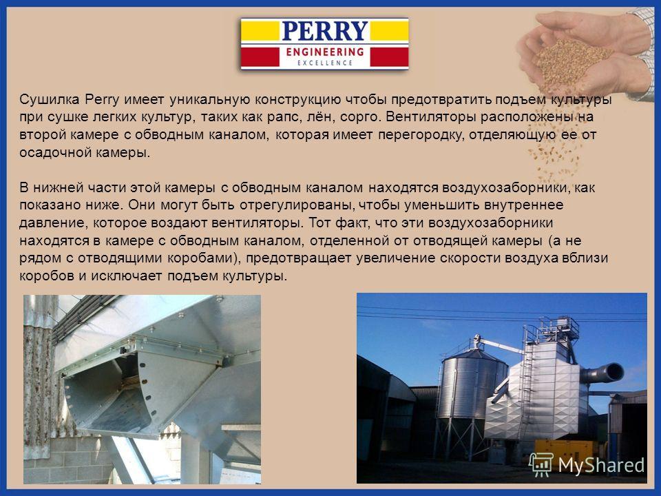 Сушилка Perry имеет уникальную конструкцию чтобы предотвратить подъем культуры при сушке легких культур, таких как рапс, лён, сорго. Вентиляторы расположены на второй камере с обводным каналом, которая имеет перегородку, отделяющую ее от осадочной ка