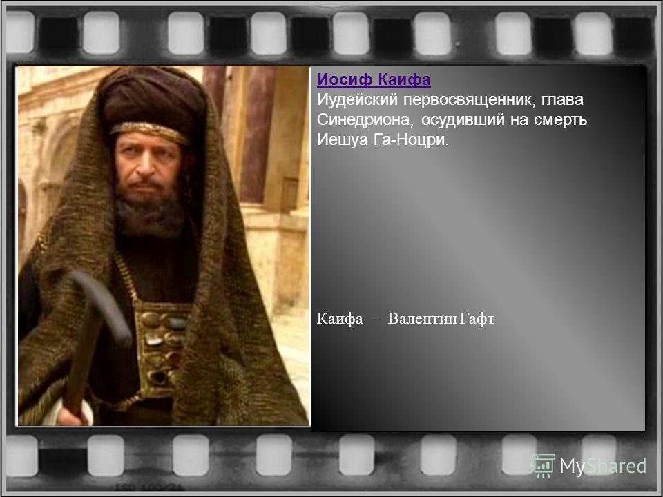 Иосиф Каифа Иудейский первосвященник, глава Синедриона, осудивший на смерть Иешуа Га-Ноцри. Каифа Валентин Гафт