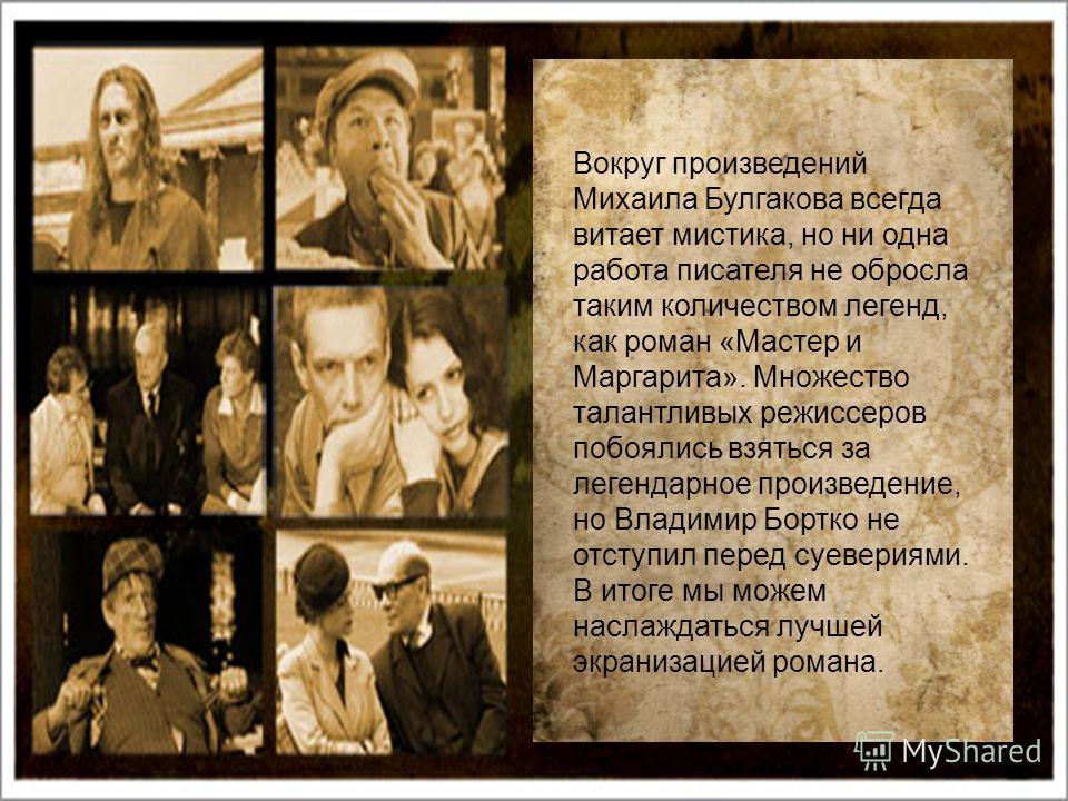 Вокруг произведений Михаила Булгакова всегда витает мистика, но ни одна работа писателя не обросла таким количеством легенд, как роман «Мастер и Маргарита». Множество талантливых режиссеров побоялись взяться за легендарное произведение, но Владимир Б