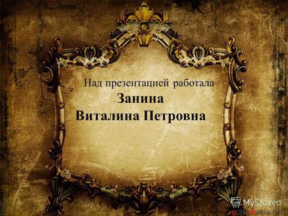 Над презентацией работала Занина Виталина Петровна
