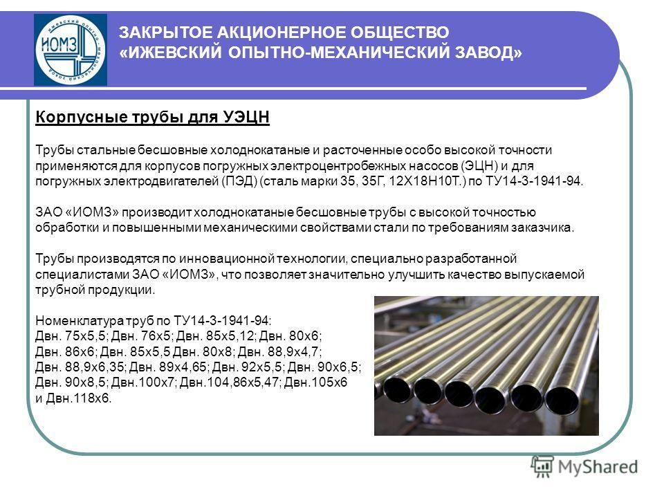 Корпусные трубы для УЭЦН Трубы стальные бесшовные холоднокатаные и расточенные особо высокой точности применяются для корпусов погружных электроцентробежных насосов (ЭЦН) и для погружных электродвигателей (ПЭД) (сталь марки 35, 35Г, 12Х18Н10Т.) по ТУ