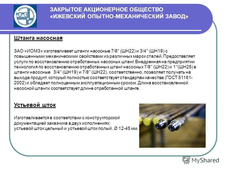 Штанга насосная ЗАО «ИОМЗ» изготавливает штанги насосные 7/8'' (ШН22) и 3/4'' (ШН19) с повышенными механическими свойствами из различных марок сталей. Предоставляет услуги по восстановлению отработанных насосных штанг. Внедренная на предприятии техно