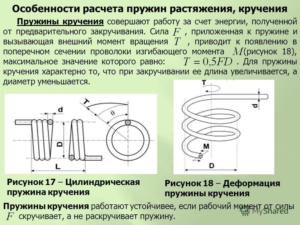 Рисунок 17 – Цилиндрическая пружина кручения Особенности расчета пружин растяжения, кручения Пружины кручения совершают работу за счет энергии, полученной от предварительного закручивания. Сила, приложенная к пружине и вызывающая внешний момент враще