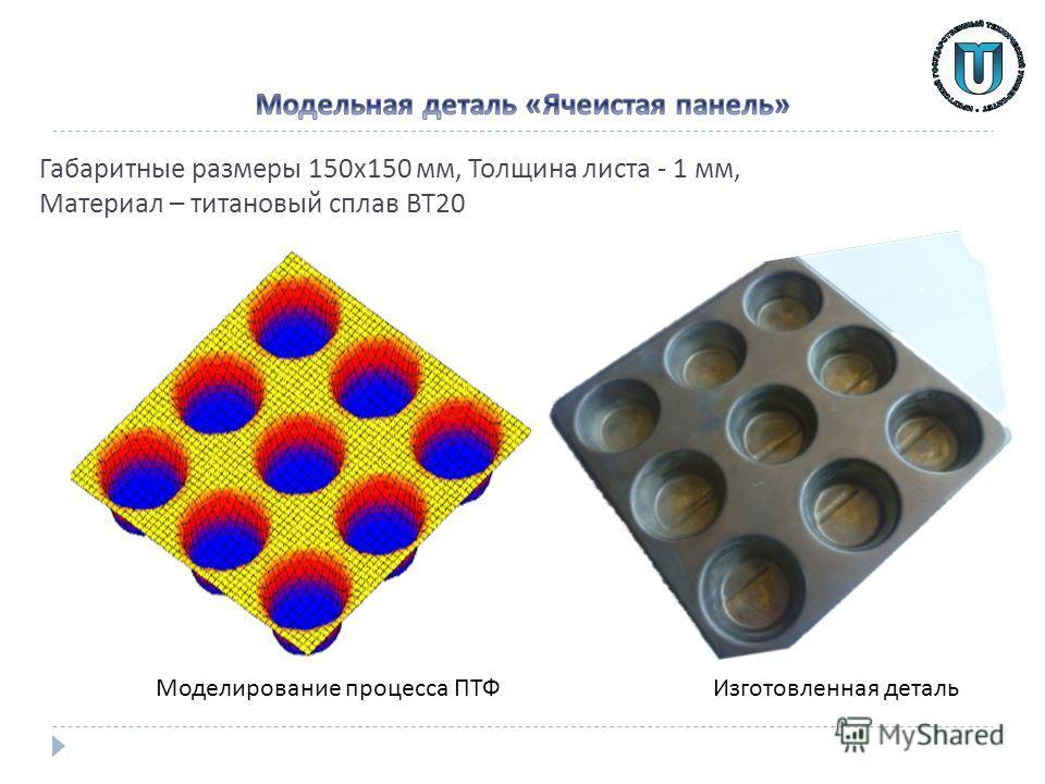 Габаритные размеры 150 х 150 мм, Толщина листа - 1 мм, Материал – титановый сплав ВТ 20 Изготовленная деталь Моделирование процесса ПТФ