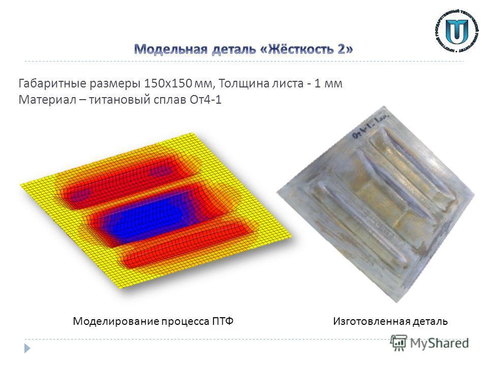 Габаритные размеры 150 х 150 мм, Толщина листа - 1 мм Материал – титановый сплав От 4-1 Изготовленная деталь Моделирование процесса ПТФ