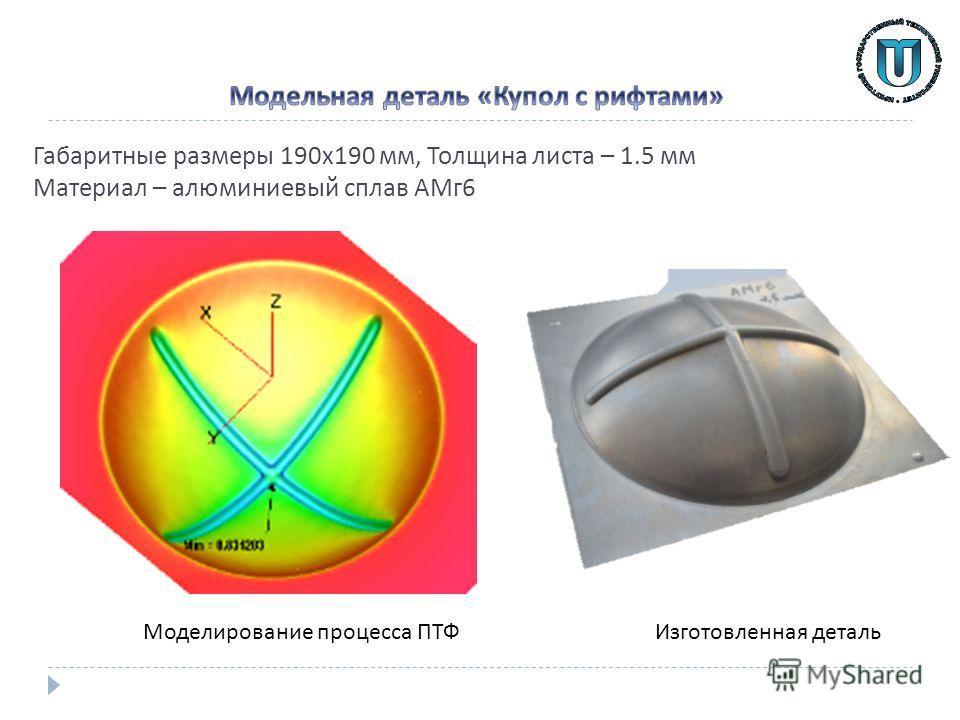 Габаритные размеры 190 х 190 мм, Толщина листа – 1.5 мм Материал – алюминиевый сплав АМг 6 Изготовленная деталь Моделирование процесса ПТФ