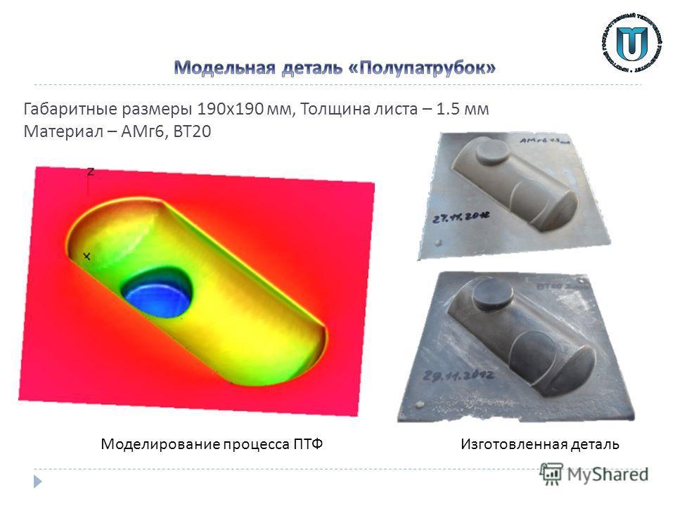 Габаритные размеры 190 х 190 мм, Толщина листа – 1.5 мм Материал – АМг 6, ВТ 20 Изготовленная деталь Моделирование процесса ПТФ