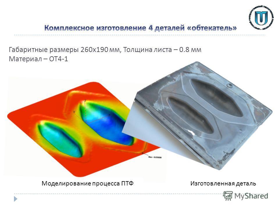 Габаритные размеры 260 х 190 мм, Толщина листа – 0.8 мм Материал – ОТ 4-1 Изготовленная деталь Моделирование процесса ПТФ