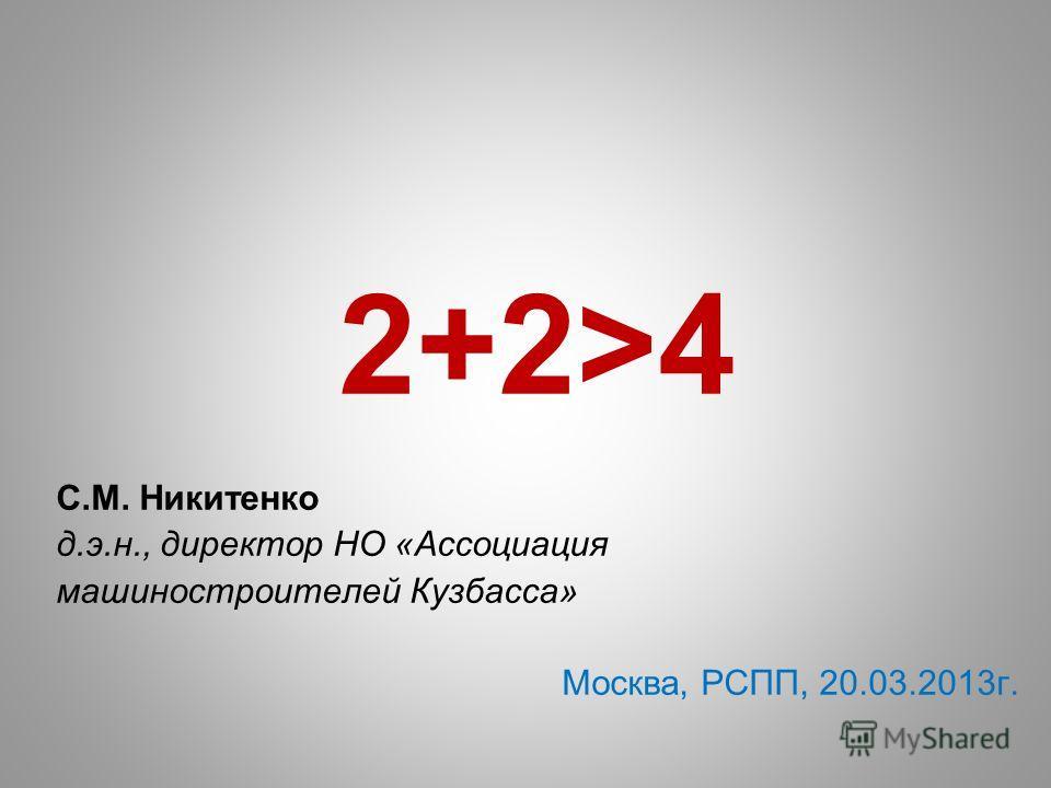 2+2>4 С.М. Никитенко д.э.н., директор НО «Ассоциация машиностроителей Кузбасса» Москва, РСПП, 20.03.2013 г.