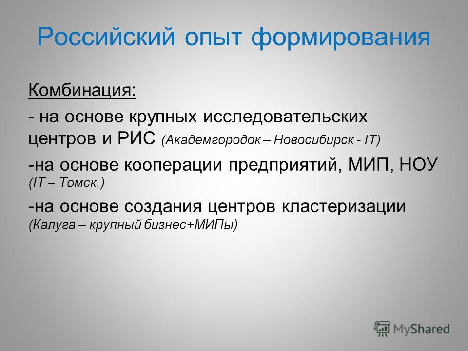 Российский опыт формирования Комбинация: - на основе крупных исследовательских центров и РИС (Академгородок – Новосибирск - IT) -на основе кооперации предприятий, МИП, НОУ (IT – Томск,) -на основе создания центров кластеризации (Калуга – крупный бизн