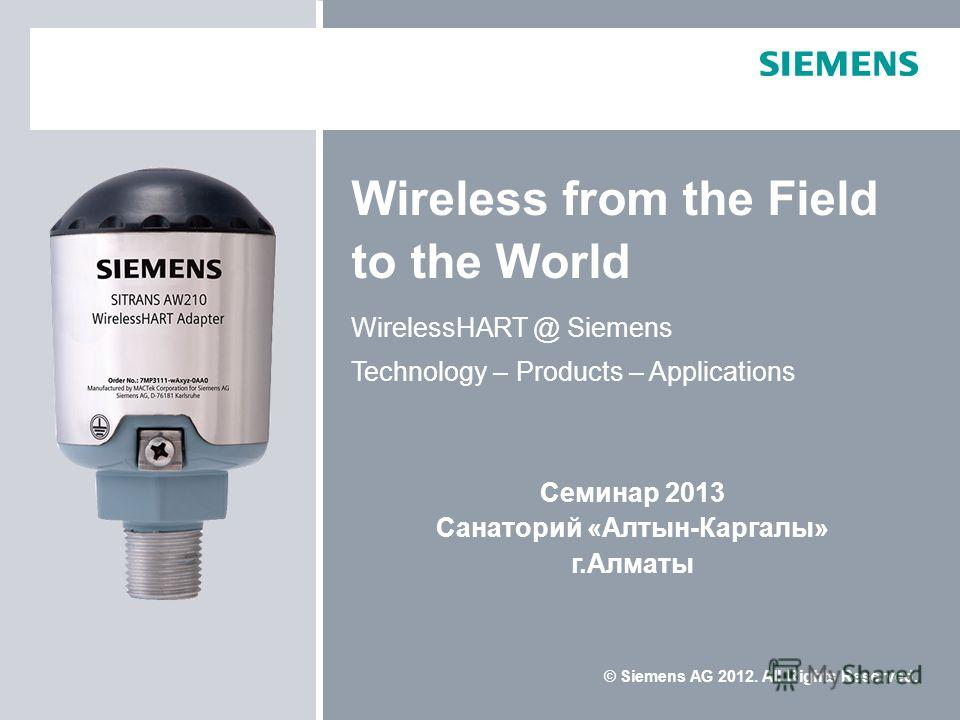 © Siemens AG 2012. All Rights Reserved. Wireless from the Field to the World WirelessHART @ Siemens Technology – Products – Applications Семинар 2013 Санаторий «Алтын-Каргалы» г.Алматы
