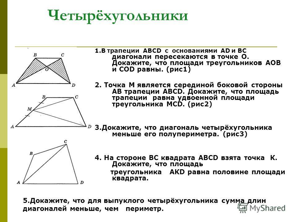 Четырёхугольники 1. В трапеции ABCD с основаниями АD и ВС диагонали пересекаются в точке О. Докажите, что площади треугольников АОВ и СОD равны. (рис 1) 2. Точка М является серединой боковой стороны АВ трапеции ABCD. Докажите, что площадь трапеции ра