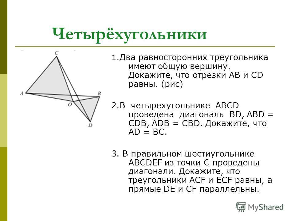 Четырёхугольники 1. Два равносторонних треугольника имеют общую вершину. Докажите, что отрезки АВ и CD равны. (рис) 2. В четырехугольнике ABCD проведена диагональ BD, АВD = CDВ, АDВ = CВD. Докажите, что AD = BC. 3. В правильном шестиугольнике ABCDEF