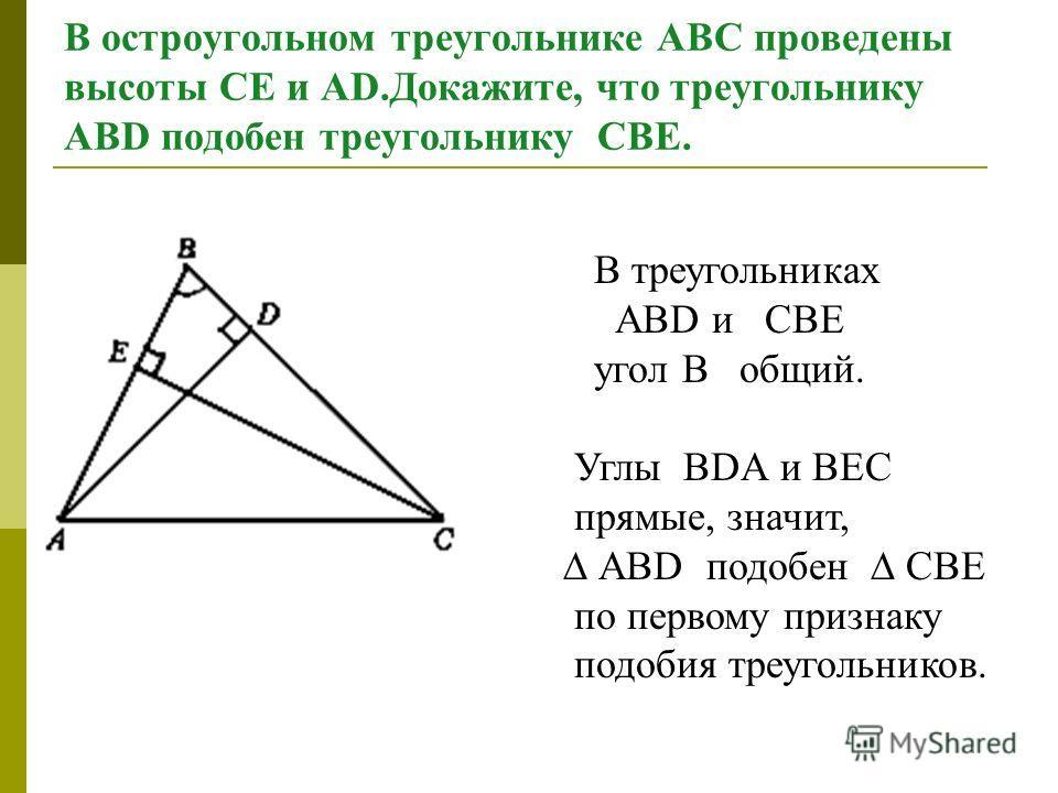 В остроугольном треугольнике АВС проведены высоты СЕ и АD.Докажите, что треугольнику АВD подобен треугольнику CВЕ. В треугольниках АВD и CВЕ угол В общий. Углы ВDА и ВЕC прямые, значит, АВD подобен CВЕ по первому признаку подобия треугольников.