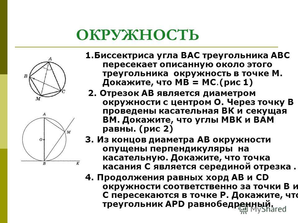 ОКРУЖНОСТЬ 1. Биссектриса угла ВАС треугольника АВС пересекает описанную около этого треугольника окружность в точке М. Докажите, что МВ = МС.(рис 1) 2. Отрезок АВ является диаметром окружности с центром О. Через точку В проведены касательная ВК и се