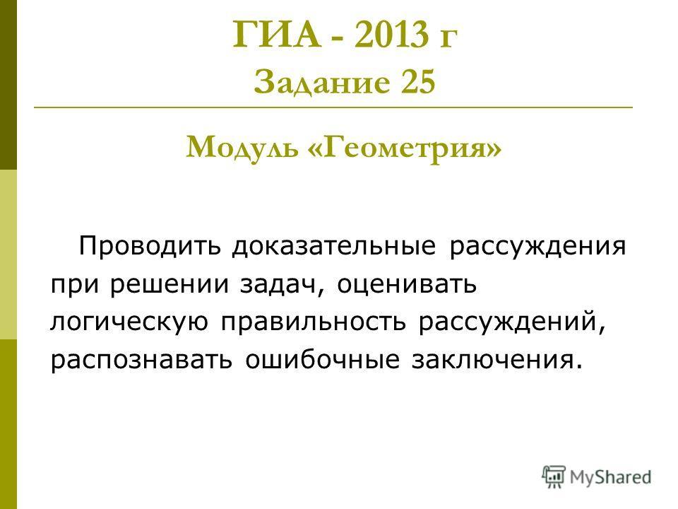 ГИА - 2013 г Задание 25 Модуль «Геометрия» Проводить доказательные рассуждения при решении задач, оценивать логическую правильность рассуждений, распознавать ошибочные заключения.