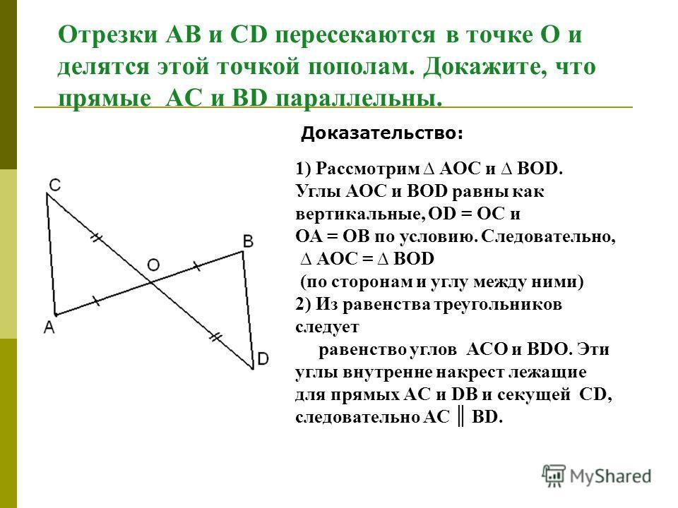 Отрезки АВ и СD пересекаются в точке О и делятся этой точкой пополам. Докажите, что прямые АС и ВD параллельны. Доказательство: 1) Рассмотрим АОС и ВОD. Углы АОС и ВОD равны как вертикальные, ОD = ОС и ОА = ОВ по условию. Cледовательно, АОС = ВОD (по