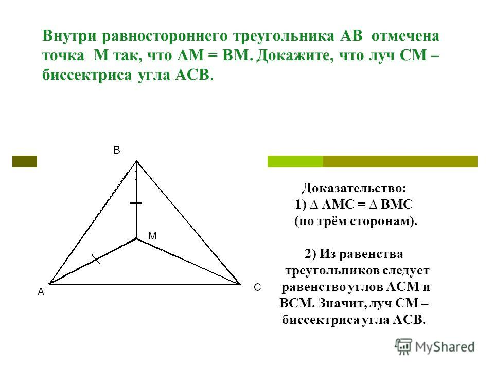 Внутри равностороннего треугольника АВ отмечена точка М так, что АМ = ВМ. Докажите, что луч СМ – биссектриса угла АСВ. Доказательство: 1) АМС = ВМС (по трём сторонам). 2) Из равенства треугольников следует равенство углов АСМ и ВСМ. Значит, луч СМ –