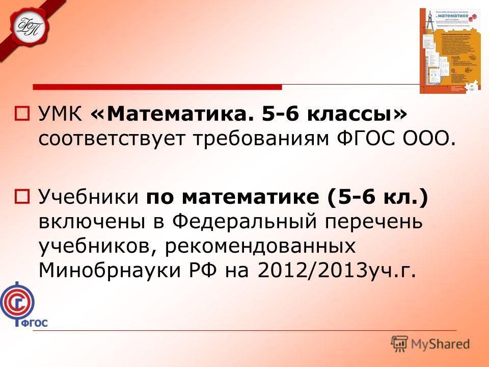 УМК «Математика. 5-6 классы» соответствует требованиям ФГОС ООО. Учебники по математике (5-6 кл.) включены в Федеральный перечень учебников, рекомендованных Минобрнауки РФ на 2012/2013 уч.г.