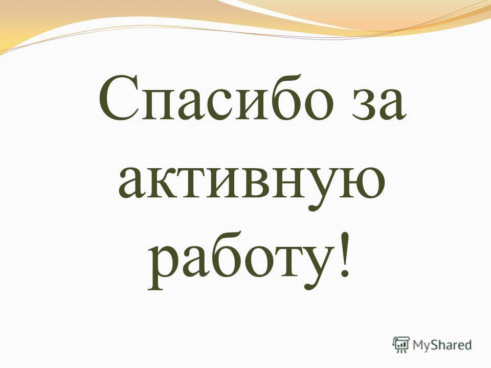 Спасибо за активную работу!