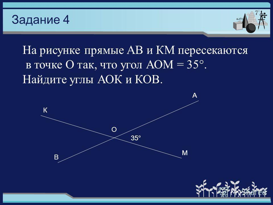 На рисунке прямые АВ и КМ пересекаются в точке О так, что угол АОМ = 35°. Найдите углы АОК и КОВ. Задание 4 К 35° О В М А