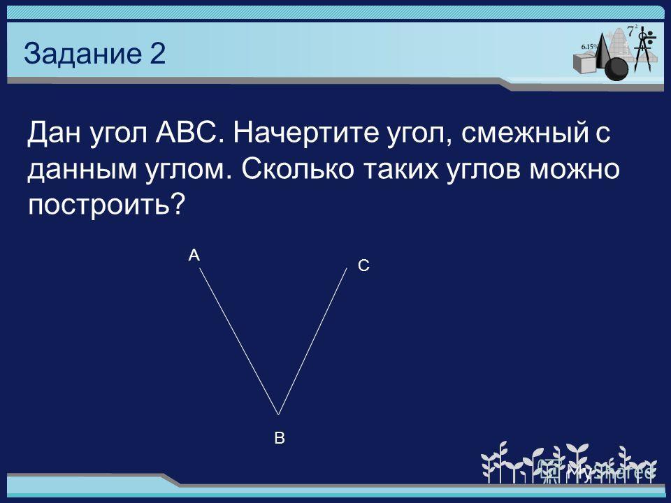 Задание 2 Дан угол АВС. Начертите угол, смежный с данным углом. Сколько таких углов можно построить? А С В