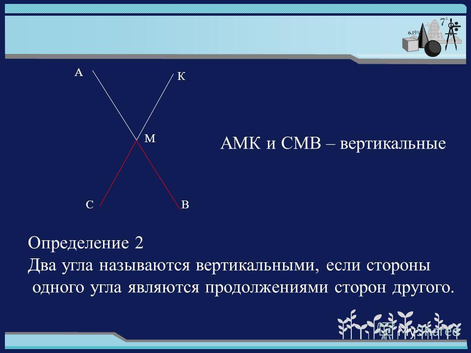 Определение 2 Два угла называются вертикальными, если стороны одного угла являются продолжениями сторон другого. АМК и СМВ – вертикальные А К М СВ