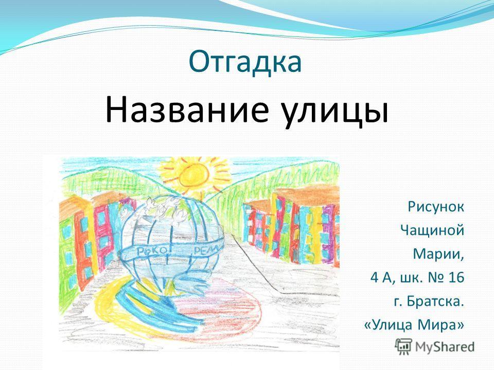 Отгадка Название улицы Рисунок Чащиной Марии, 4 А, шк. 16 г. Братска. «Улица Мира»