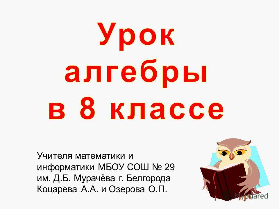 Учителя математики и информатики МБОУ СОШ 29 им. Д.Б. Мурачёва г. Белгорода Коцарева А.А. и Озерова О.П.