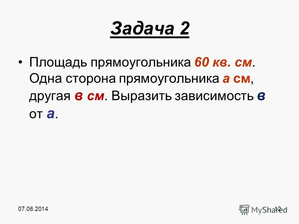 07.06.201412 Задача 2 Площадь прямоугольника 60 кв. см. Одна сторона прямоугольника а см, другая в см. Выразить зависимость в от а.