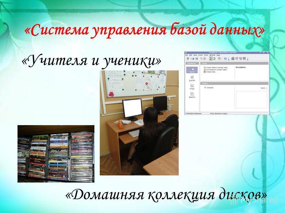 «Система управления базой данных» «Учителя и ученики» «Домашняя коллекция дисков»