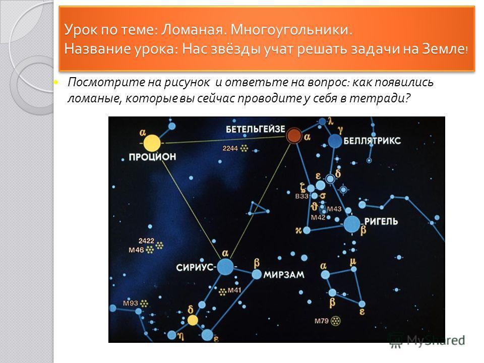 Урок по теме : Ломаная. Многоугольники. Название урока : Нас звёзды учат решать задачи на Земле ! Посмотрите на рисунок и ответьте на вопрос : как появились ломаные, которые вы сейчас проводите у себя в тетради ?