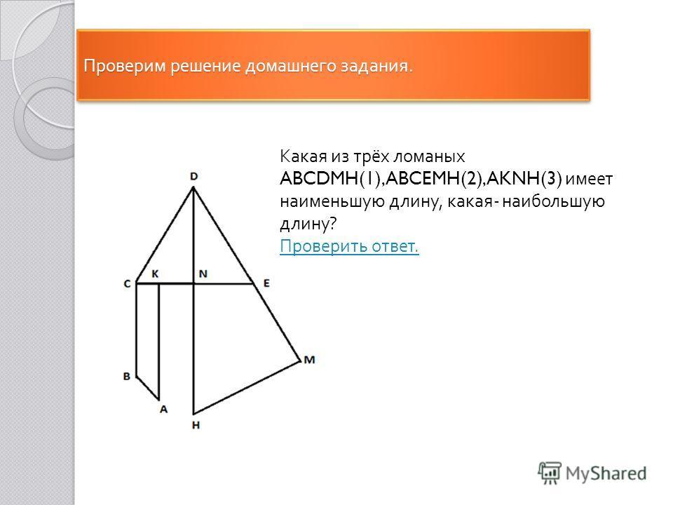 Проверим решение домашнего задания. Какая из трёх ломаных ABCDMH(1), ABCEMH(2), AKNH(3) имеет наименьшую длину, какая - наибольшую длину ? Проверить ответ.