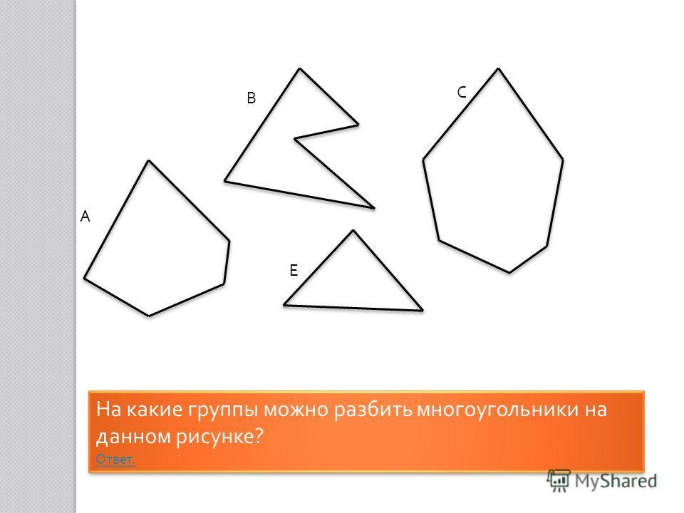 На какие группы можно разбить многоугольники на данном рисунке ? Ответ. На какие группы можно разбить многоугольники на данном рисунке ? Ответ. А В С Е