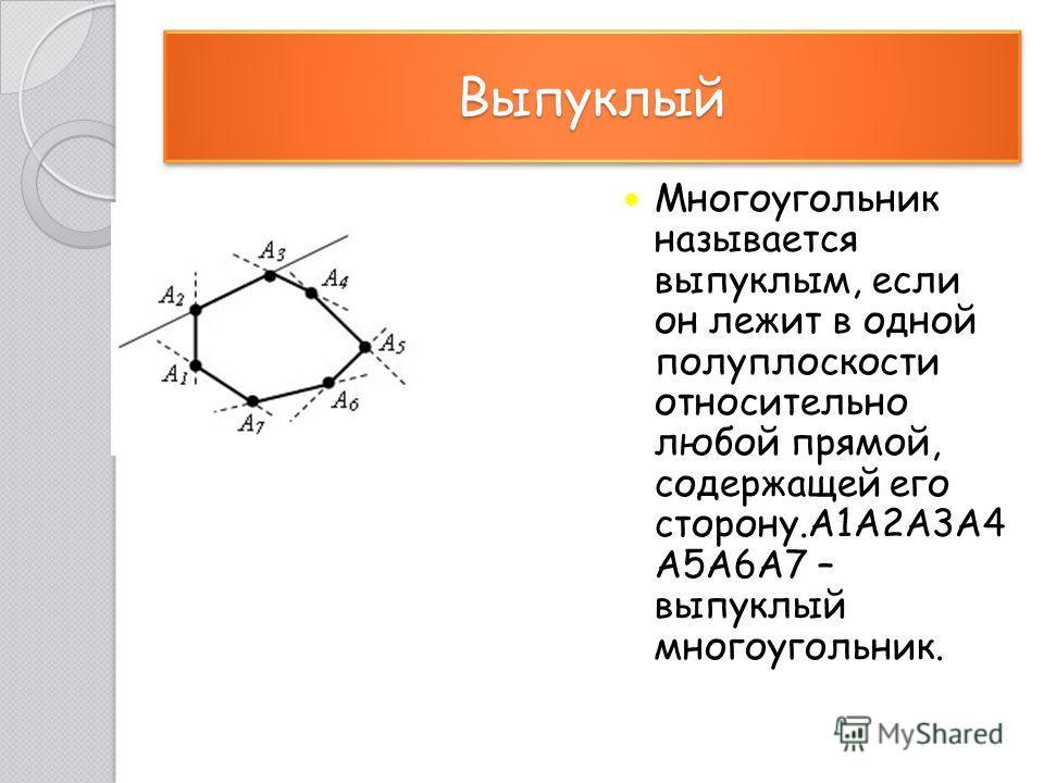 Выпуклый Выпуклый Многоугольник называется выпуклым, если он лежит в одной полуплоскости относительно любой прямой, содержащей его сторону.A1A2A3A4 A5A6A7 – выпуклый многоугольник.