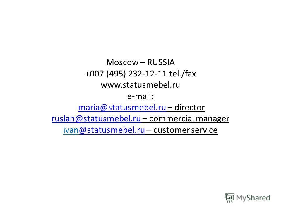 Moscow – RUSSIA +007 (495) 232-12-11 tel./fax www.statusmebel.ru e-mail: maria@statusmebel.ru – director ruslan@statusmebel.ru – commercial manager ivan@statusmebel.ru – customer servicemaria@statusmebel.ru ruslan@statusmebel.ru@statusmebel.ru