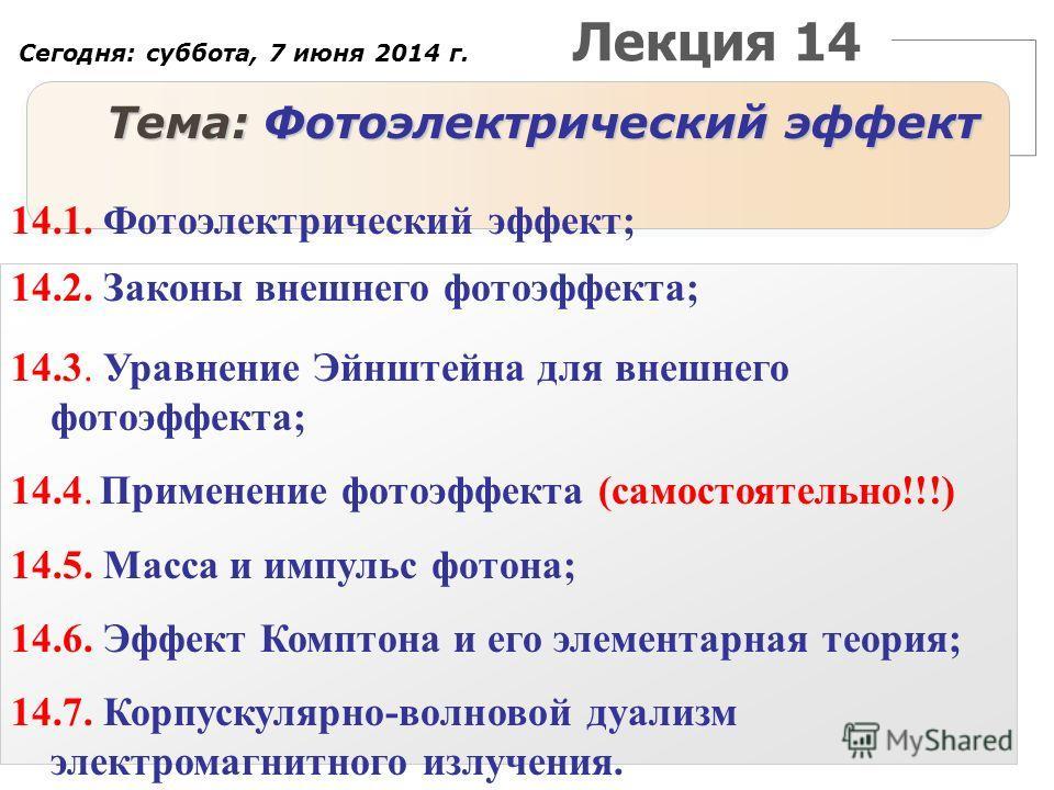 Лекция 14 Тема: Фотоэлектрический эффект 14.1. Фотоэлектрический эффект; 14.2. Законы внешнего фотоэффекта; 14.3. Уравнение Эйнштейна для внешнего фотоэффекта; 14.4. Применение фотоэффекта (самостоятельно!!!) 14.5. Масса и импульс фотона; 14.6. Эффек