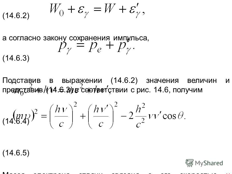 (14.6.2) а согласно закону сохранения импульса, (14.6.3) Подставив в выражении (14.6.2) значения величин и представив (14.6.3) в соответствии с рис. 14.6, получим (14.6.4) (14.6.5) Масса электрона отдачи связана с его скоростью υ соотношением m* = m