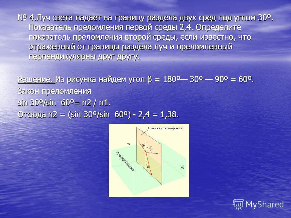 4. Луч света падает на границу раздела двух сред под углом 30º. Показатель преломления первой среды 2,4. Определите показатель преломления второй среды, если известно, что отраженный от границы раздела луч и преломленный перпендикулярны друг другу. 4