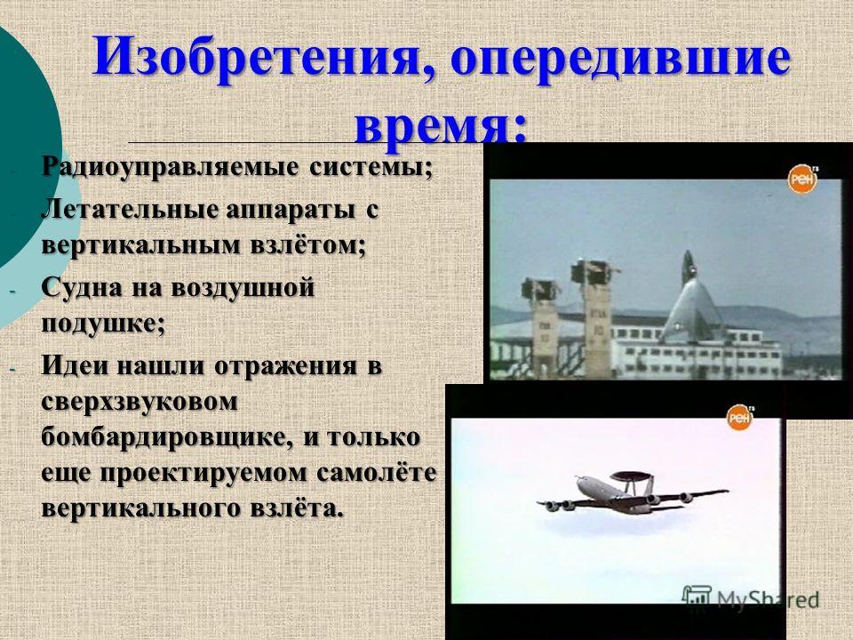 - Радиоуправляемые системы; - Летательные аппараты с вертикальным взлётом; - Судна на воздушной подушке; - Идеи нашли отражения в сверхзвуковом бомбардировщике, и только еще проектируемом самолёте вертикального взлёта. Изобретения, опередившие время: