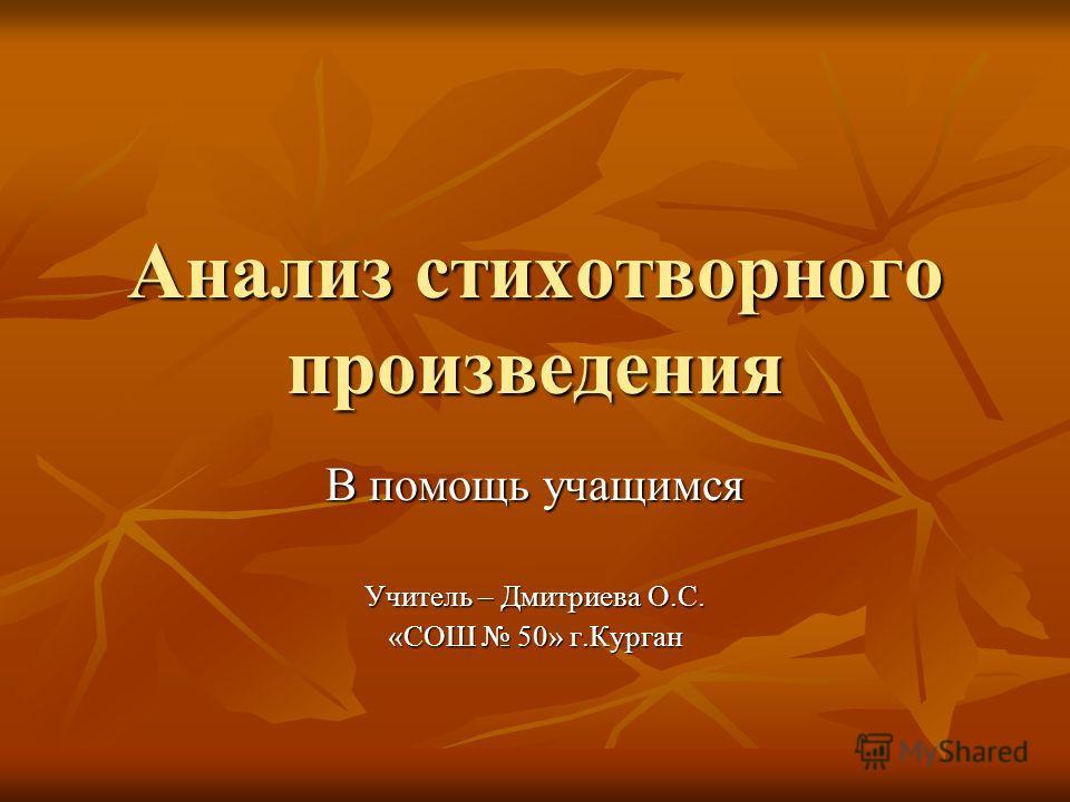 Анализ стихотворного произведения В помощь учащимся Учитель – Дмитриева О.С. «СОШ 50» г.Курган