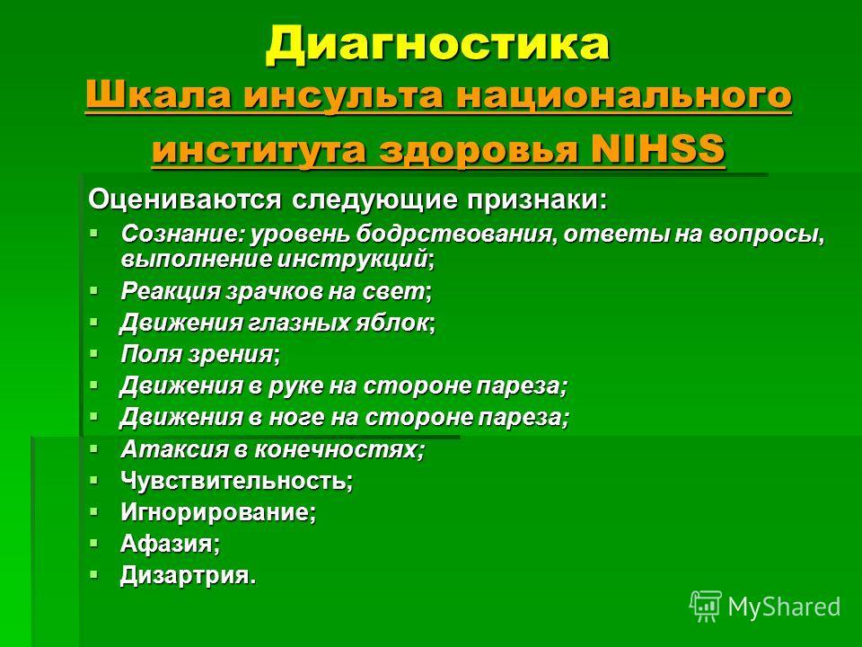 Диагностика Шкала инсульта национального института здоровья NIHSS Оцениваются следующие признаки: Сознание: уровень бодрствования, ответы на вопросы, выполнение инструкций; Сознание: уровень бодрствования, ответы на вопросы, выполнение инструкций; Ре